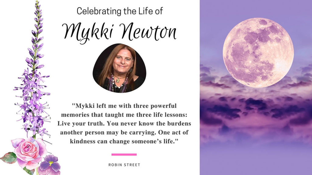 """Celebrating the Life of Mykki Newton: """"Mykki left me with three powerful memories that taught me three life lessons: Live your truth. You never know the burdens another person may be carrying. One act of kindness can change someone's life."""""""